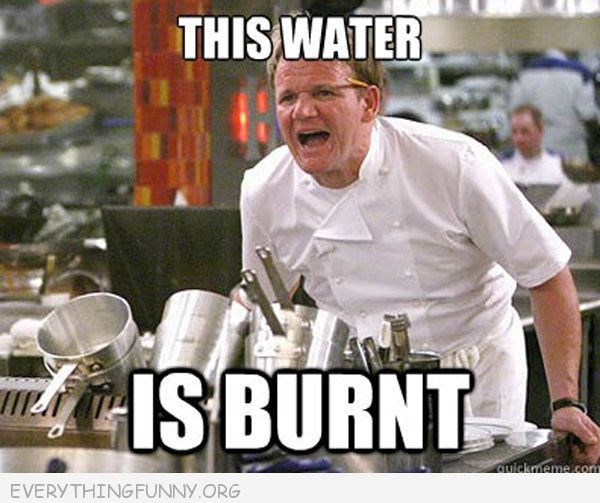 funny gordon ramsey meme this water is burnt