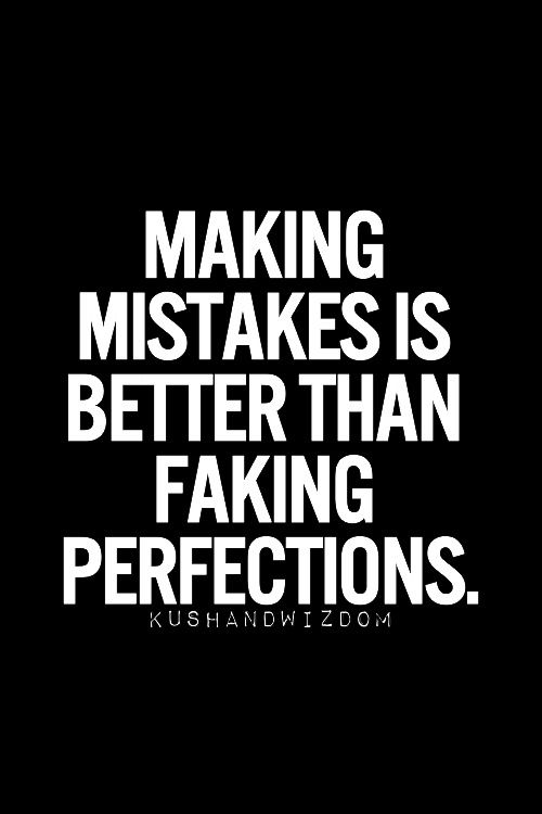 I would much rather make a mistake than be fake.....