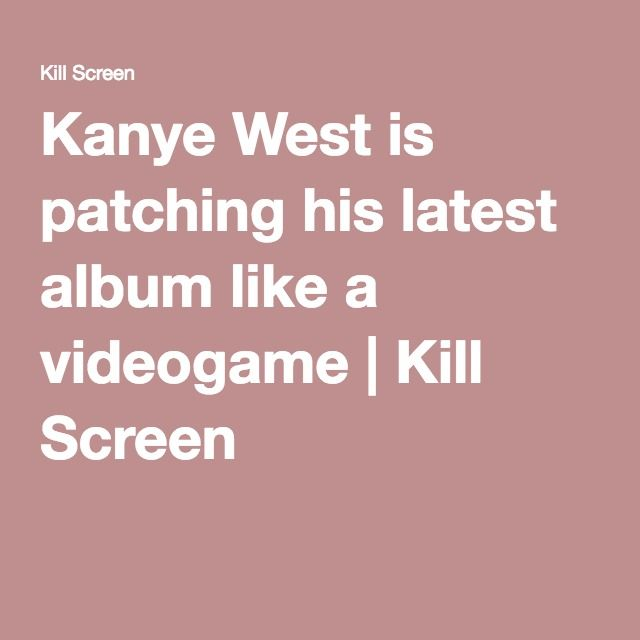 Kanye West is patching his latest album like a videogame | Kill Screen
