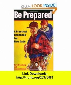 Be Prepared A Practical Handbook for New Dads (9780743251549) Gary Greenberg, Jeannie Hayden , ISBN-10: 0743251547  , ISBN-13: 978-0743251549 ,  , tutorials , pdf , ebook , torrent , downloads , rapidshare , filesonic , hotfile , megaupload , fileserve