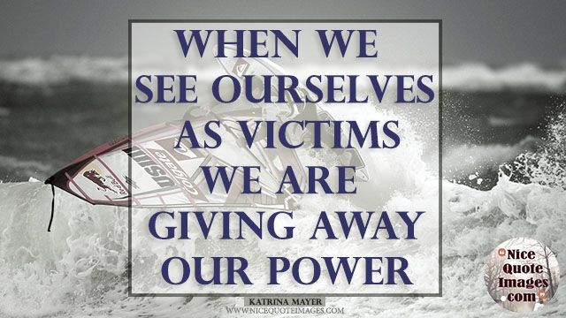 """Heartbroken Quotes  """"When we see ourselves as victims, we are giving away our power.""""  Katrina Mayer"""