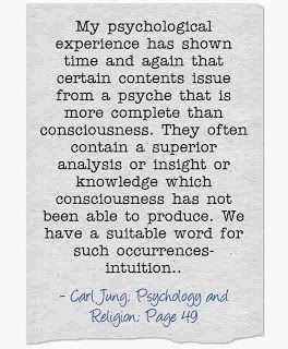 My psychological experience has shown time and again that certain contents issue from a psyche that is more complete than consciousness. They often contain a superior analysis or insight or knowledge which consciousness has not been able to produce. We have a suitable word for such occurrences-intuition.. ~Carl Jung, CW 11, Page 49.
