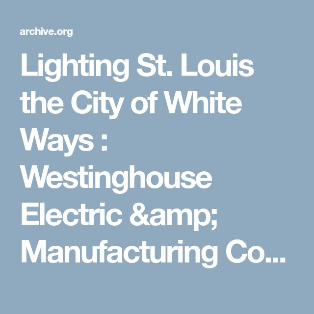 Lighting St. Louis the City of White Ways : Westinghouse Electric & Manufacturing Company : Free Download & Streaming : Internet Archive