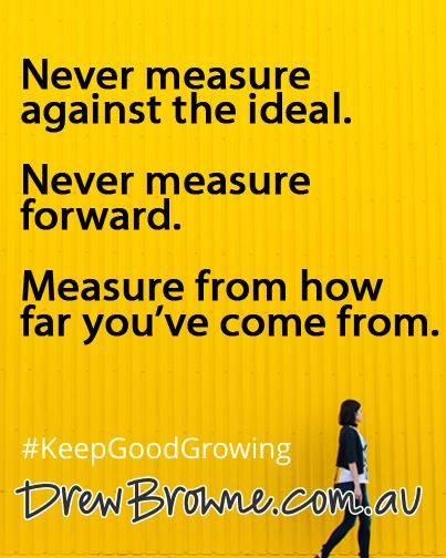 Never measure against the ideal. Never measure forward. Measure from how far you've come from. #KeepGoodGrowing