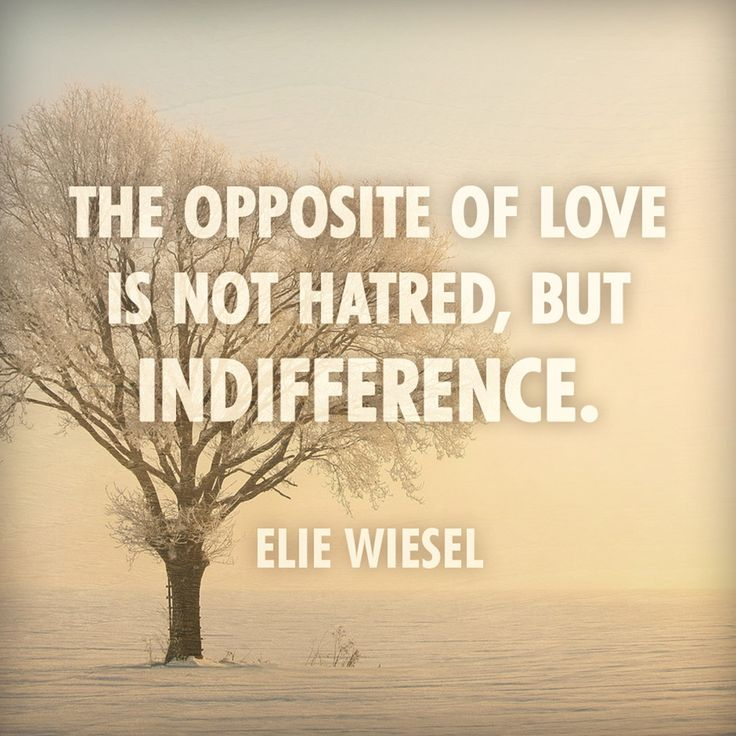 The opposite of Love is not hatred, but Indifference. Elie Wiesel