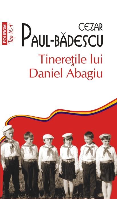 Tineretile lui Daniel Abagiu de Cezar Paul Badescu, la doar 10 lei, numai cu Ziarul de Iasi