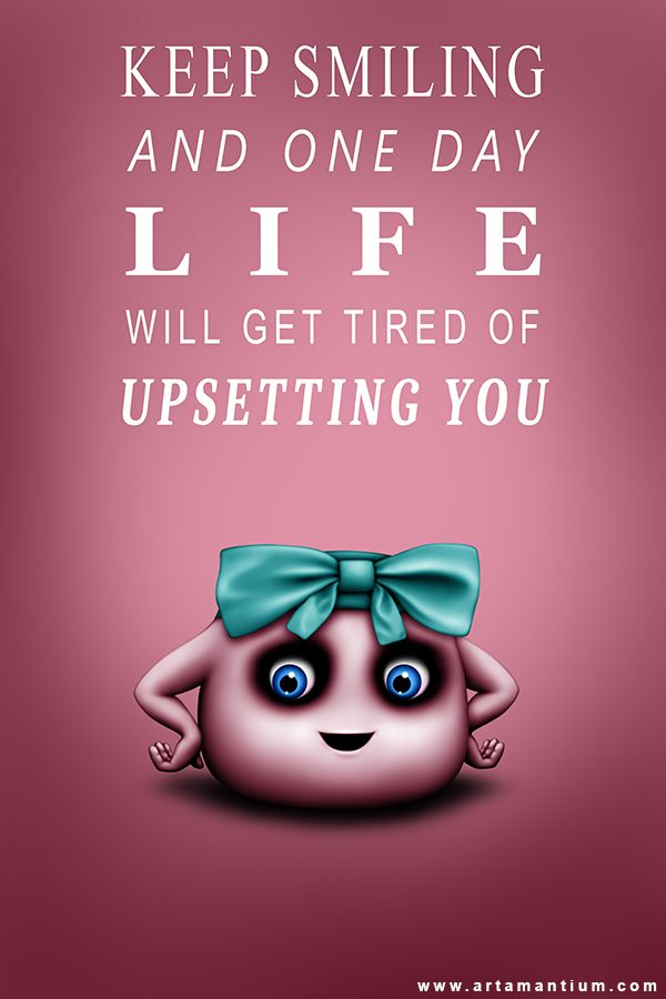 Keep Smiling And One Day Life Will Get Tired Of Upsetting You  http://artamantium.com/