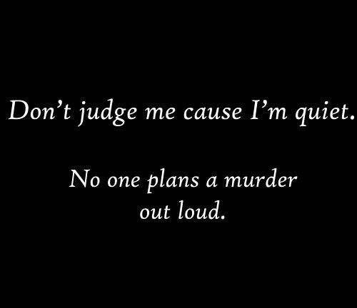 Don't judge me cause I'm quiet. No one plans a murder out ...
