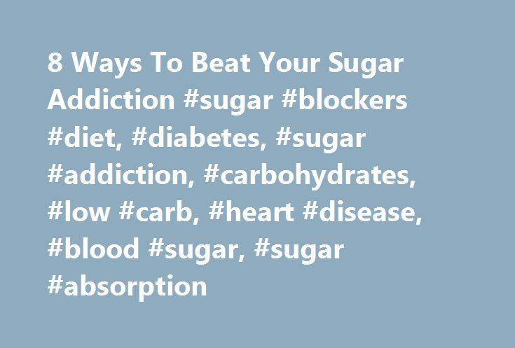 8 Ways To Beat Your Sugar Addiction #sugar #blockers #diet, #diabetes, #sugar #addiction, #carbohydrates, #low #carb, #heart #disease, #blood #sugar, #sugar #absorption http://invest.nef2.com/8-ways-to-beat-your-sugar-addiction-sugar-blockers-diet-diabetes-sugar-addiction-carbohydrates-low-carb-heart-disease-blood-sugar-sugar-absorption/  # The information presented on this website is not intended as specific medical advice and is not a substitute for professional medical treatment or…