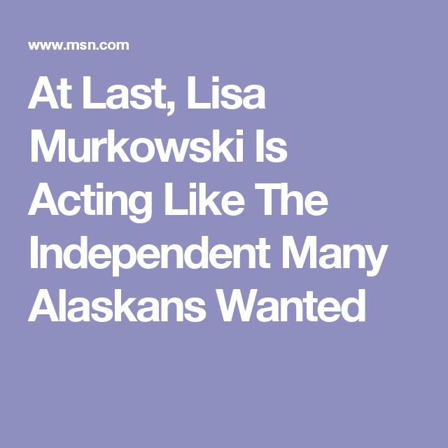 At Last, Lisa Murkowski Is Acting Like The Independent Many Alaskans Wanted