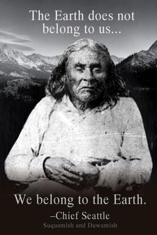 - Chief Seattle aka Chief Sealth. No wiser words were ever spoken.
