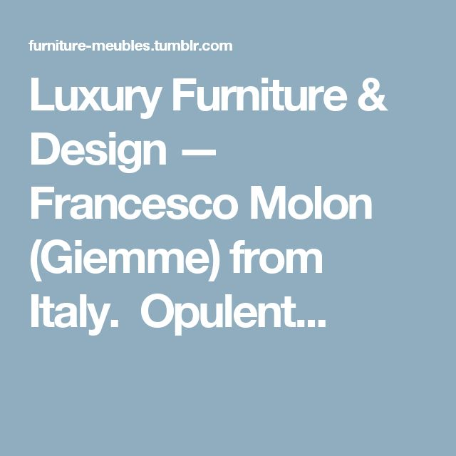 Luxury Furniture & Design — Francesco Molon (Giemme) from Italy. Opulent...