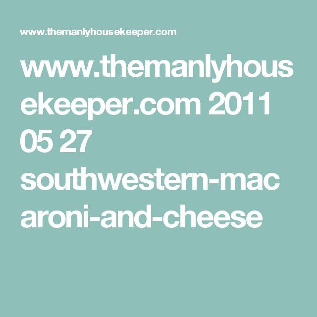 www.themanlyhousekeeper.com 2011 05 27 southwestern-macaroni-and-cheese