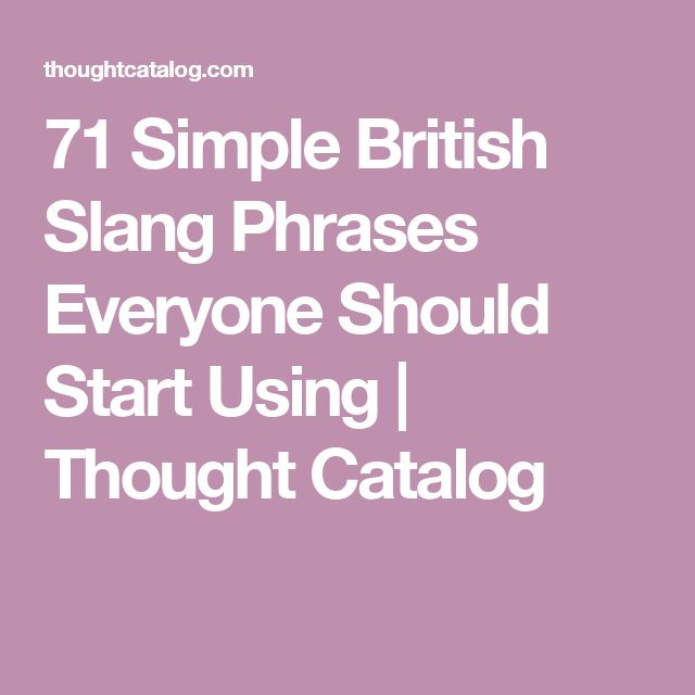 71 Simple British Slang Phrases Everyone Should Start Using | Thought Catalog