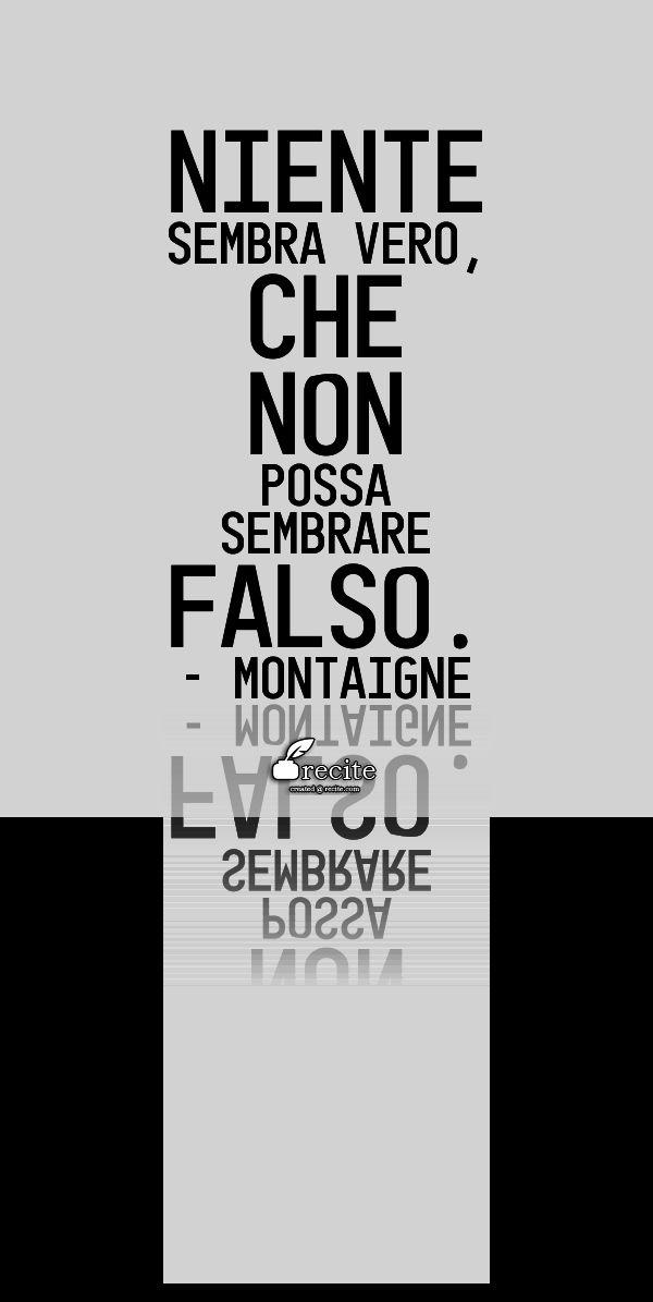 Niente sembra vero, che non possa sembrare falso. - Montaigne - Quote From Recite.com #RECITE #QUOTE