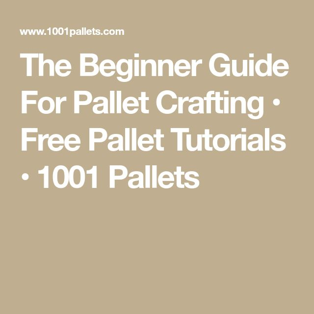 The Beginner Guide For Pallet Crafting • Free Pallet Tutorials • 1001 Pallets