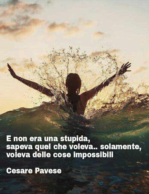 E non era una stupida,sapeva quello che voleva...solamente,voleva delle cose impossibili.   •Cesare Pavese•