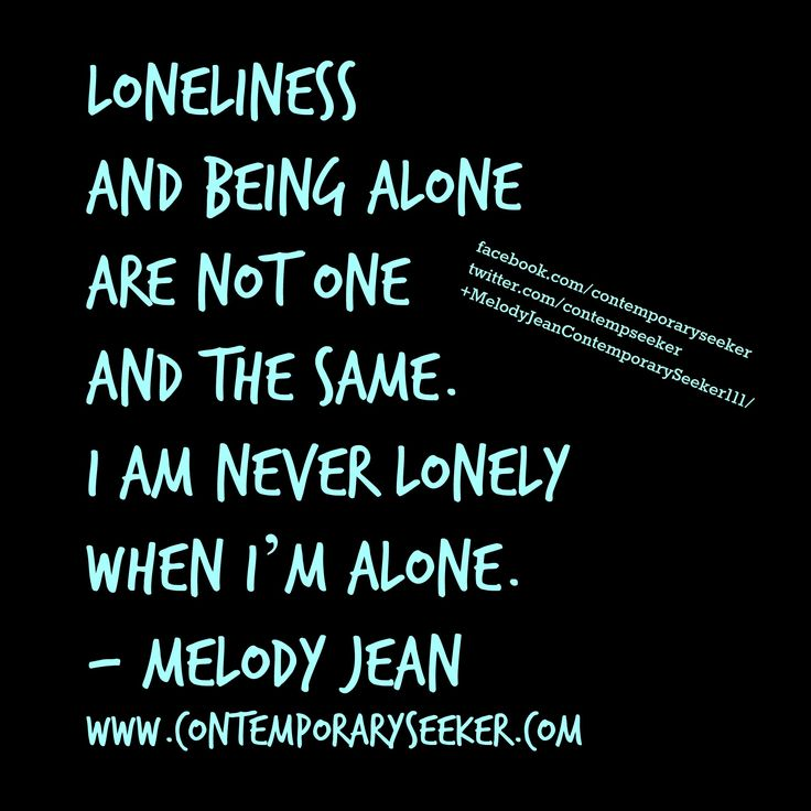 Loneliness And Being Alone Are Not One And The Same. I Am Never Lonely When