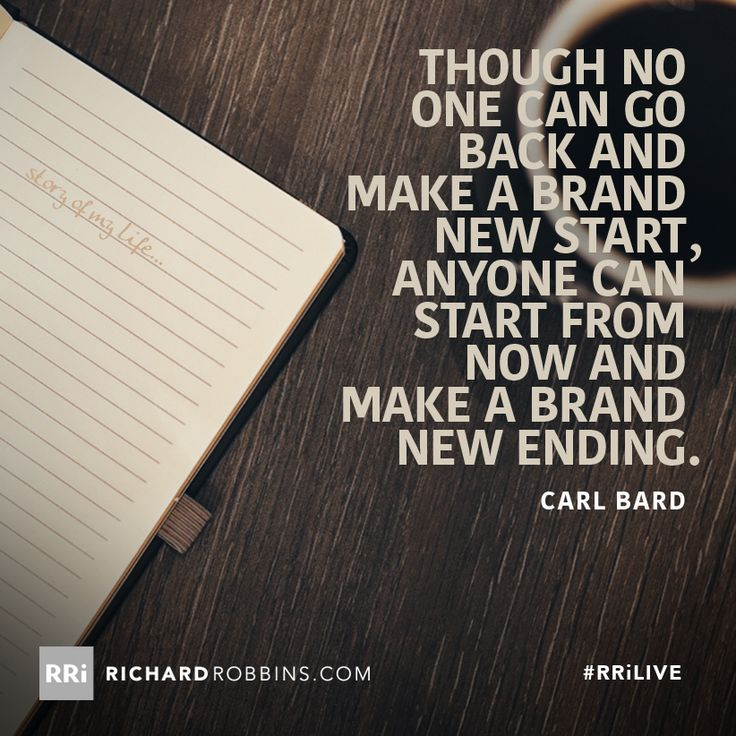Though no one can go back and make a brand new start, anyone can start from now and make a brand new ending. #RRiLIVE www.richardrobbins.com