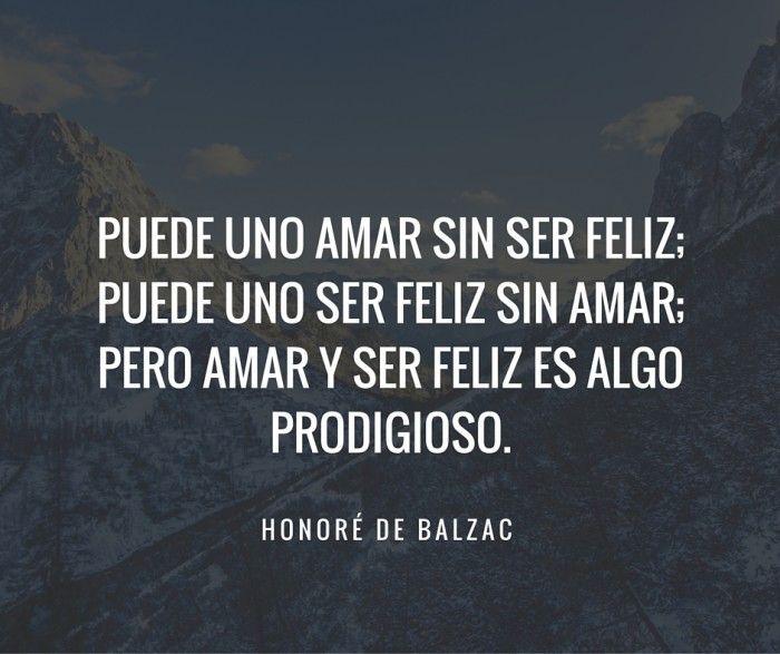 Honore De Balzac. Puede uno amar sin ser feliz, puede uno ser feliz sin amar. Pero amar y ser feliz es algo prodigioso.
