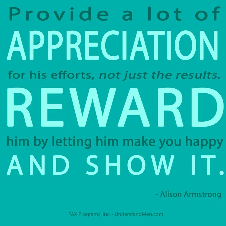 """Provide a lot of appreciation for his efforts, not just the results. Reward him by letting him make you happy and show it."" - Alison Armstrong"