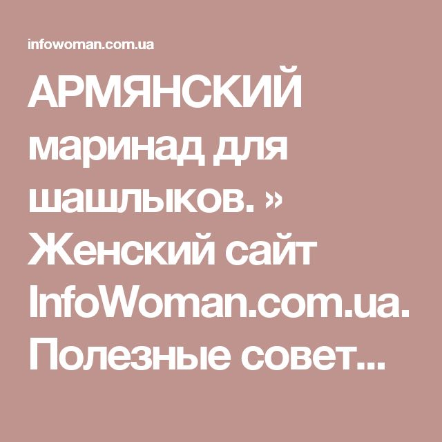 АРМЯНСКИЙ маринад для шашлыков. » Женский сайт InfoWoman.com.ua. Полезные советы для женщин