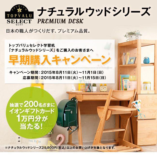 [日本の職人がつくりだす、プレミアム品質]トップバリュセレクト学習机「ナチュラルウッドシリーズ」ご購入特典。抽選で200名さまに1万円分のギフトカードプレゼント | イオンスクエア