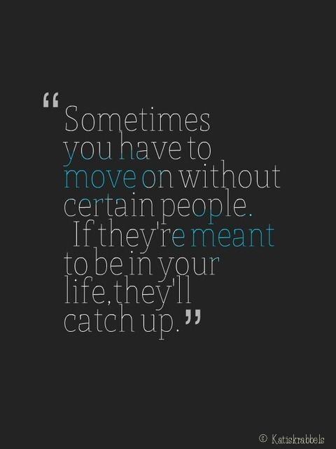 I like the idea that people aren't necessarily out of your life forever if you move on...they just need to catch up :)