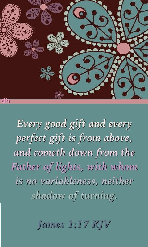 Every good gift and every perfect gift is from above, and cometh down from the Father of lights, with whom is no variableness, neither shadow of turning. James 1:17 KJV