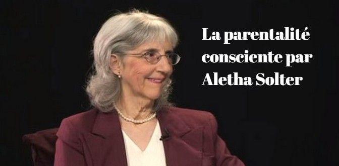 La parentalité consciente selon Aletha Solter : créer des liens profonds d'attachement, appliquer une discipline sans punition, guérir le stress des enfants