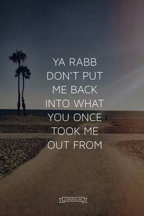 Ya Rabb don't put me back into  what You once took me out from. Ameen.