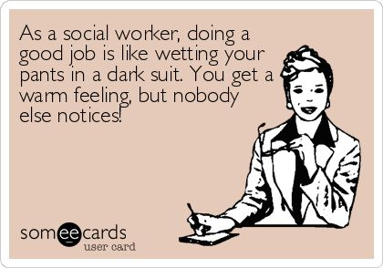 """""""As a social worker, doing a good job is like wetting your pants in a dark suit.  You get a warm feeling, but nobody else noticed."""""""