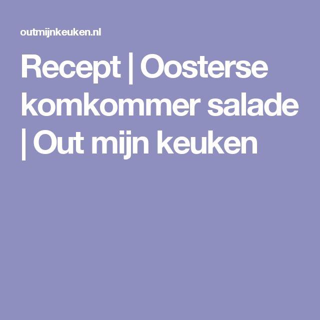 Recept | Oosterse komkommer salade | Out mijn keuken