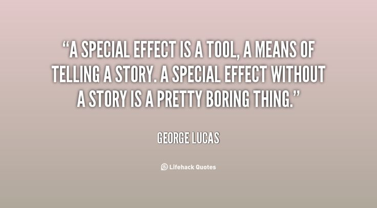 """""""A special effect without a story is a pretty boring thing."""" ~~ George Lucas quote  http://quotes.lifehack.org/by-author/george-lucas/"""