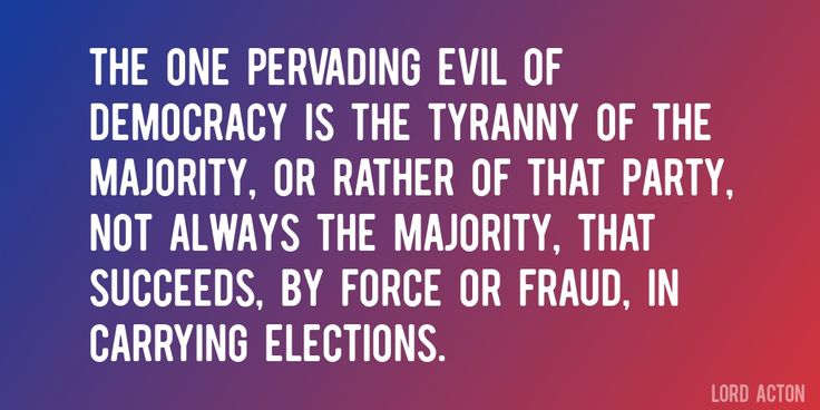 Quote by Lord Acton => The one pervading evil of democracy is the tyranny of the majority, or rather of that party, not always the majority, that succeeds, by force or fraud, in carrying elections.