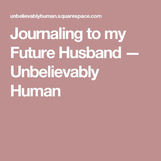 Journaling to my Future Husband  — Unbelievably Human