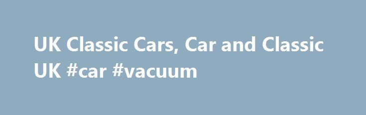UK Classic Cars, Car and Classic UK #car #vacuum http://car-auto.nef2.com/uk-classic-cars-car-and-classic-uk-car-vacuum/  #uk cars for sale # New Old Vintage Classic Cars Search Engines If you can't find what you need here, try our new search engine Old Vintage Classic Cars.co.uk which is aimed at all things Old car related, Vintage cars,…Continue Reading