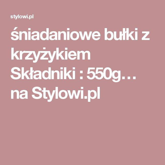 śniadaniowe bułki z krzyżykiem   Składniki :       550g… na Stylowi.pl