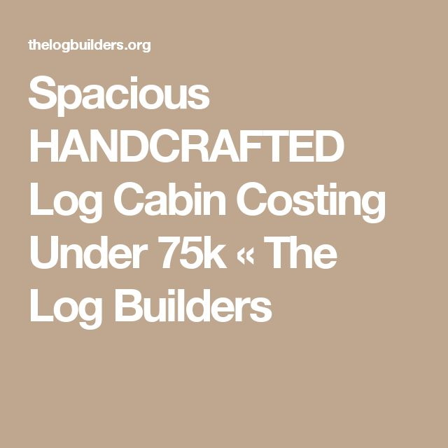 Spacious HANDCRAFTED Log Cabin Costing Under 75k «  The Log Builders