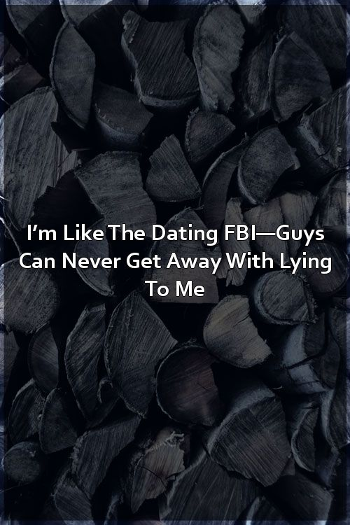 I'm Like The Dating FBI—Guys Can Never Get Away With Lying To Me