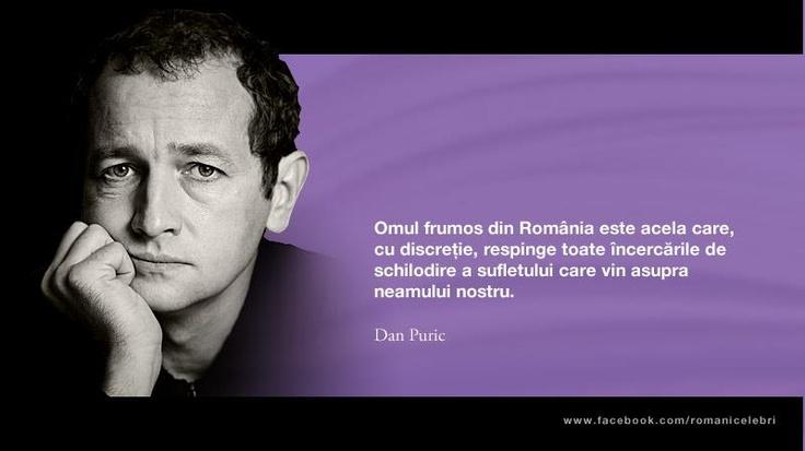 """""""Omul frumos din Romania este acela care, cu discretie, respinge toate incercarile de schilodire a sufletului care vin asupra neamului nostru."""" - Dan Puric"""