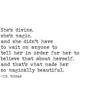 She's divine. She's magic. And she didn't have to wait on anyone to tell her in order for her to believe that about herself. And that's what made her so magically beautiful. -C.R. Bittar