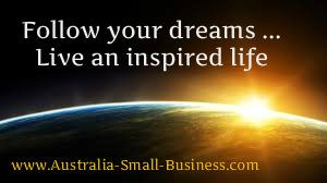 If you've ever dreamed of starting up your own business - then follow your heart and live an inspired life! But prepare yourself and learn as much as you can from other people who've gone down that path and succeeded Check out www.Australia-Small-Business.com for plenty of tips