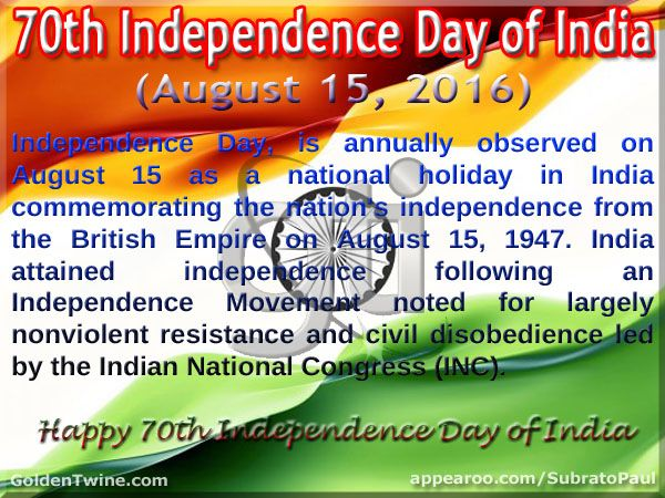 70th Independence Day of India (August 15, 2016)  Independence Day, is annually observed on August 15 as a national holiday in India commemorating the nation's independence from the British Empire on August 15, 1947. India attained independence following an Independence Movement noted for largely nonviolent resistance and civil disobedience led by the Indian National Congress (INC).  [Graphic Design: GoldenTwine Graphic http://www.goldentwine.com/ind.htm]
