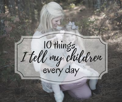 10 things I tell my children. Uplifting words to tell your kids. family
