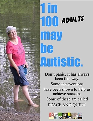 1 in 100 adults may be autistic.  Don't panic, it has always been this way.  Some interventions have been shown to help us acheive success.  Some of these are called PEACE and QUIET.