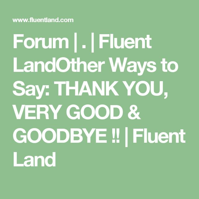 Forum   .   Fluent LandOther Ways to Say: THANK YOU, VERY GOOD & GOODBYE !!   Fluent Land