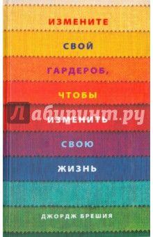 Джордж Брешия - Измените свой гардероб, чтобы изменить свою жизнь обложка книги