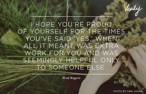I hope you're proud of yourself for the times you've said 'yes,' when all it meant was extra work for you and was seemingly helpful only to someone else. - Fred Rogers