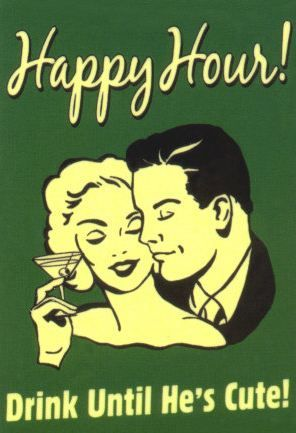 Happy hour- drink until he`s cute - vintage retro funny quote
